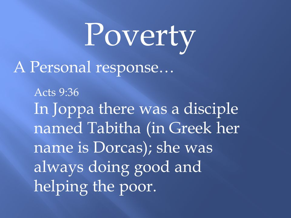 Poverty A Personal response… Acts 9:36 In Joppa there was a disciple named Tabitha (in Greek her name is Dorcas); she was always doing good and helping the poor.