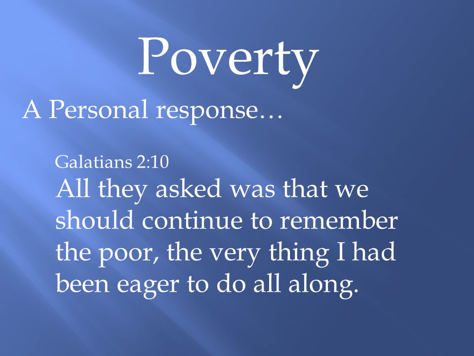 Poverty A Personal response… Galatians 2:10 All they asked was that we should continue to remember the poor, the very thing I had been eager to do all along.