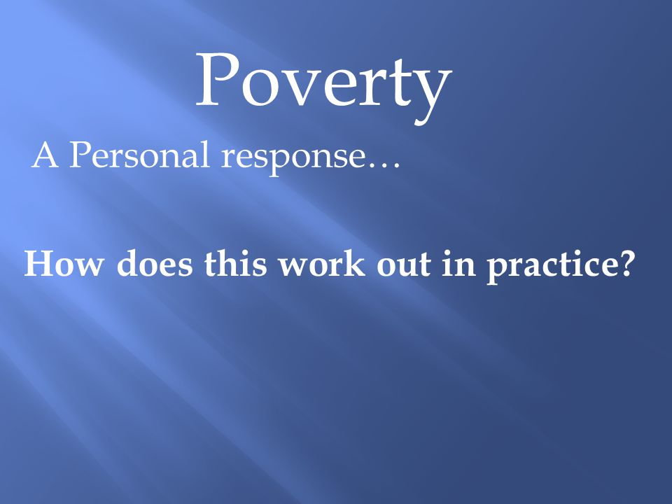 Poverty A Personal response… How does this work out in practice