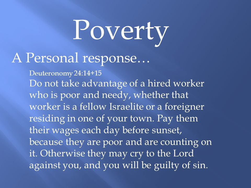 Poverty A Personal response… Deuteronomy 24:14+15 Do not take advantage of a hired worker who is poor and needy, whether that worker is a fellow Israelite or a foreigner residing in one of your town.