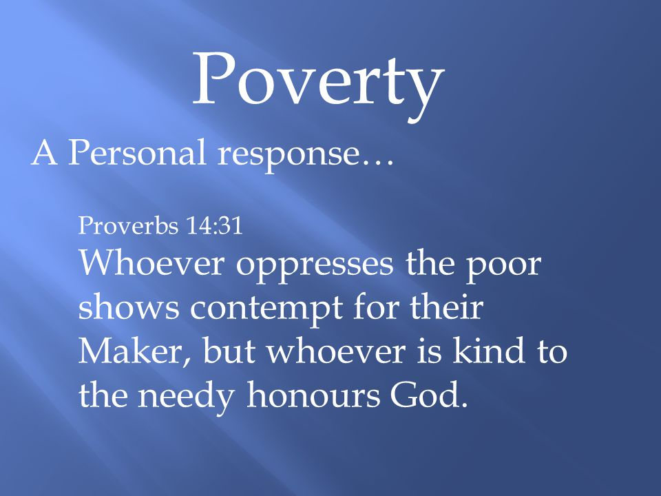 Poverty A Personal response… Proverbs 21:13 Whoever shuts their ears to the cry of the poor will also cry out and not be answered.