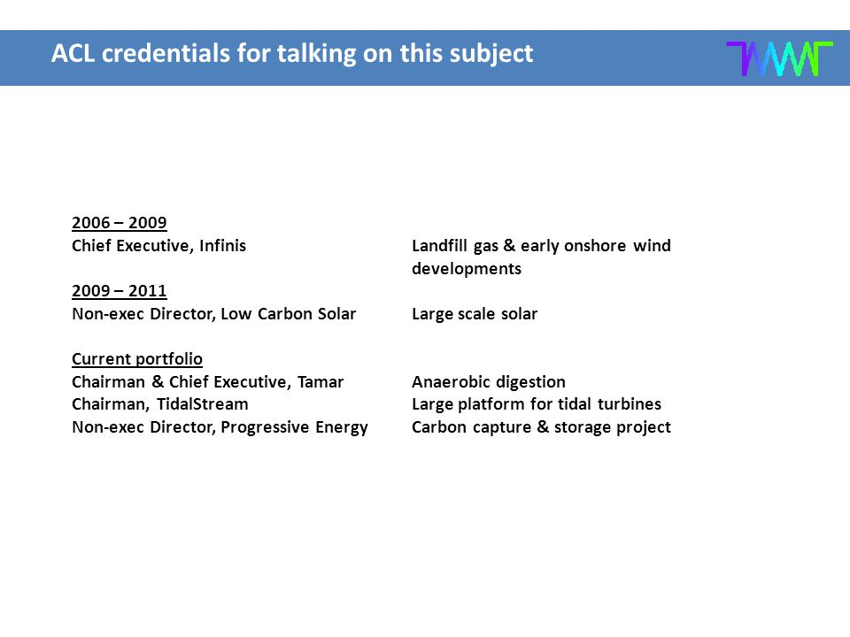 ACL credentials for talking on this subject 2006 – 2009 Chief Executive, Infinis Landfill gas & early onshore wind developments 2009 – 2011 Non-exec D