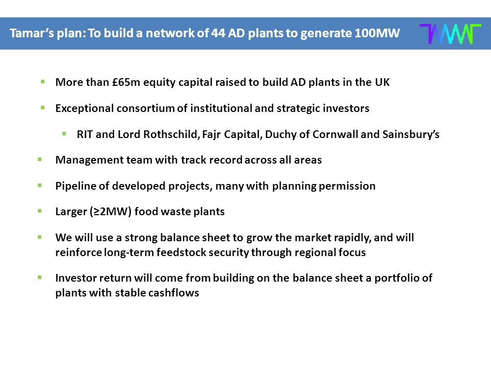 Tamar's plan: To build a network of 44 AD plants to generate 100MW  More than £65m equity capital raised to build AD plants in the UK  Exceptional consortium of institutional and strategic investors  RIT and Lord Rothschild, Fajr Capital, Duchy of Cornwall and Sainsbury's  Management team with track record across all areas  Pipeline of developed projects, many with planning permission  Larger (≥2MW) food waste plants  We will use a strong balance sheet to grow the market rapidly, and will reinforce long-term feedstock security through regional focus  Investor return will come from building on the balance sheet a portfolio of plants with stable cashflows