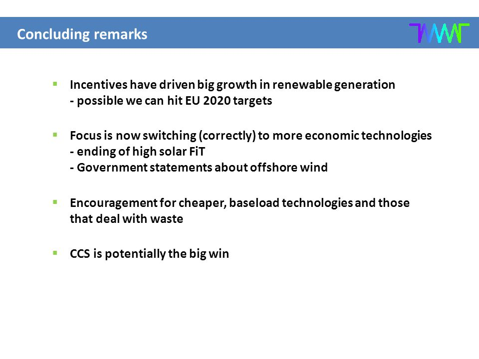  Incentives have driven big growth in renewable generation - possible we can hit EU 2020 targets  Focus is now switching (correctly) to more economic technologies - ending of high solar FiT - Government statements about offshore wind  Encouragement for cheaper, baseload technologies and those that deal with waste  CCS is potentially the big win Concluding remarks