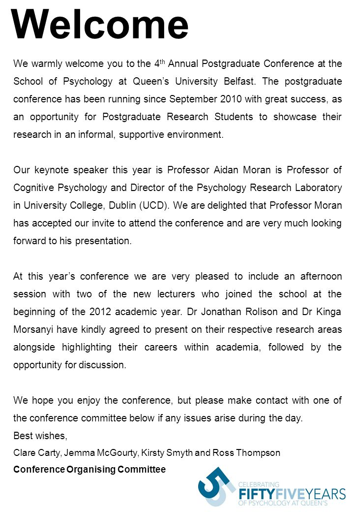 Welcome We warmly welcome you to the 4 th Annual Postgraduate Conference at the School of Psychology at Queen's University Belfast.