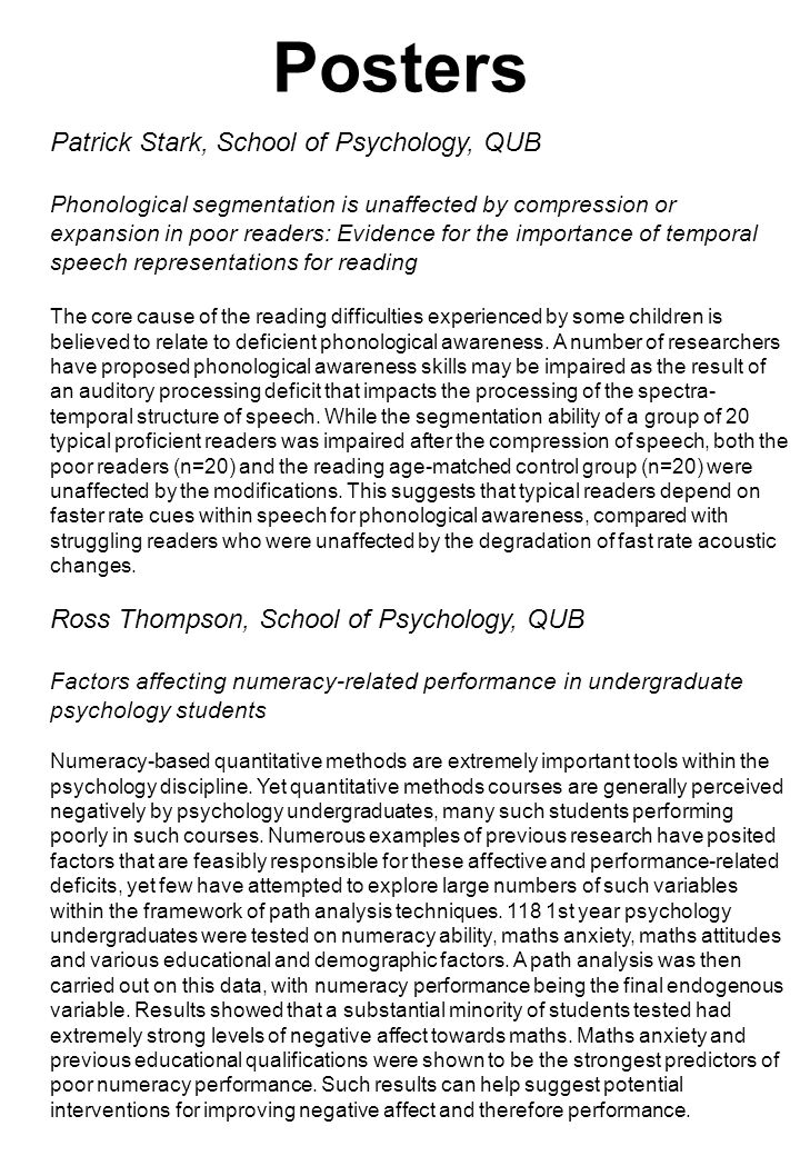 Posters Patrick Stark, School of Psychology, QUB Phonological segmentation is unaffected by compression or expansion in poor readers: Evidence for the importance of temporal speech representations for reading The core cause of the reading difficulties experienced by some children is believed to relate to deficient phonological awareness.