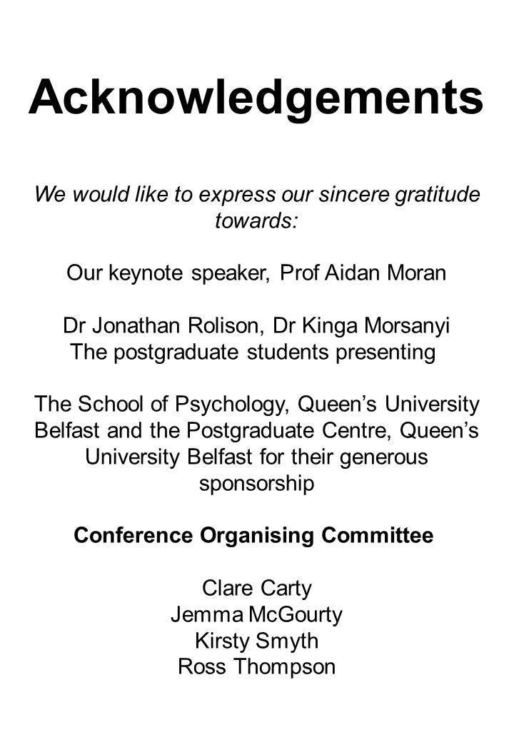 We would like to express our sincere gratitude towards: Our keynote speaker, Prof Aidan Moran Dr Jonathan Rolison, Dr Kinga Morsanyi The postgraduate students presenting The School of Psychology, Queen's University Belfast and the Postgraduate Centre, Queen's University Belfast for their generous sponsorship Conference Organising Committee Clare Carty Jemma McGourty Kirsty Smyth Ross Thompson Acknowledgements