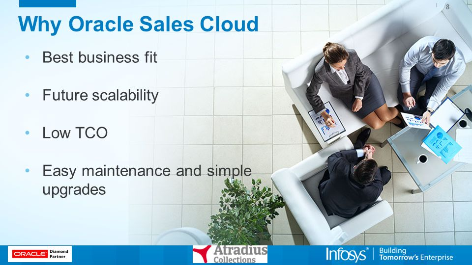 Why Oracle Sales Cloud 8 Best business fit Future scalability Low TCO Easy maintenance and simple upgrades