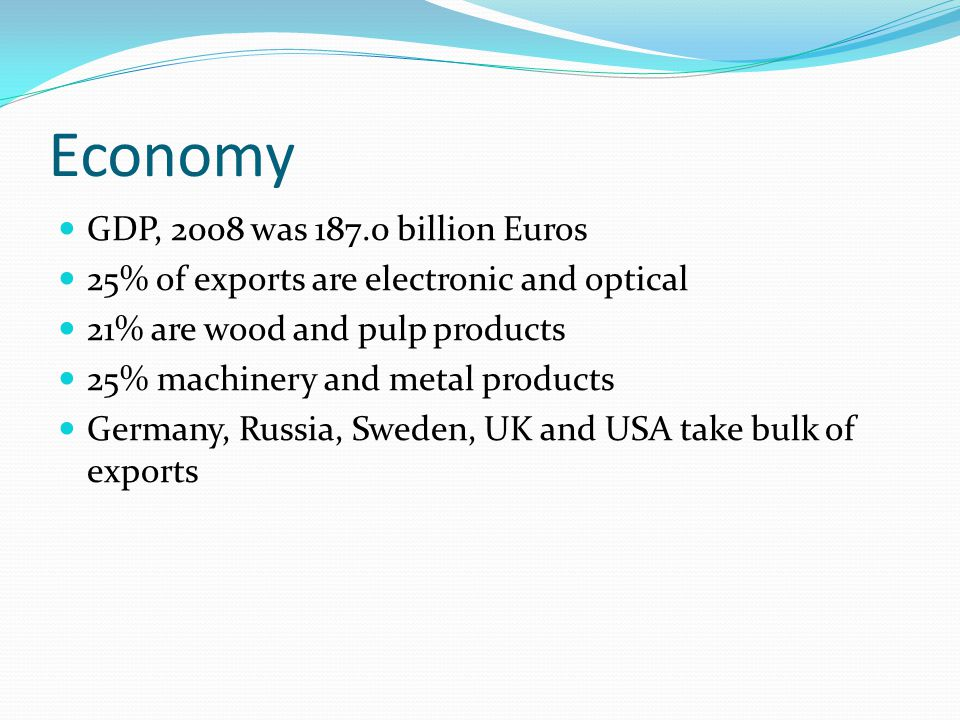 Economy GDP, 2008 was 187.0 billion Euros 25% of exports are electronic and optical 21% are wood and pulp products 25% machinery and metal products Germany, Russia, Sweden, UK and USA take bulk of exports