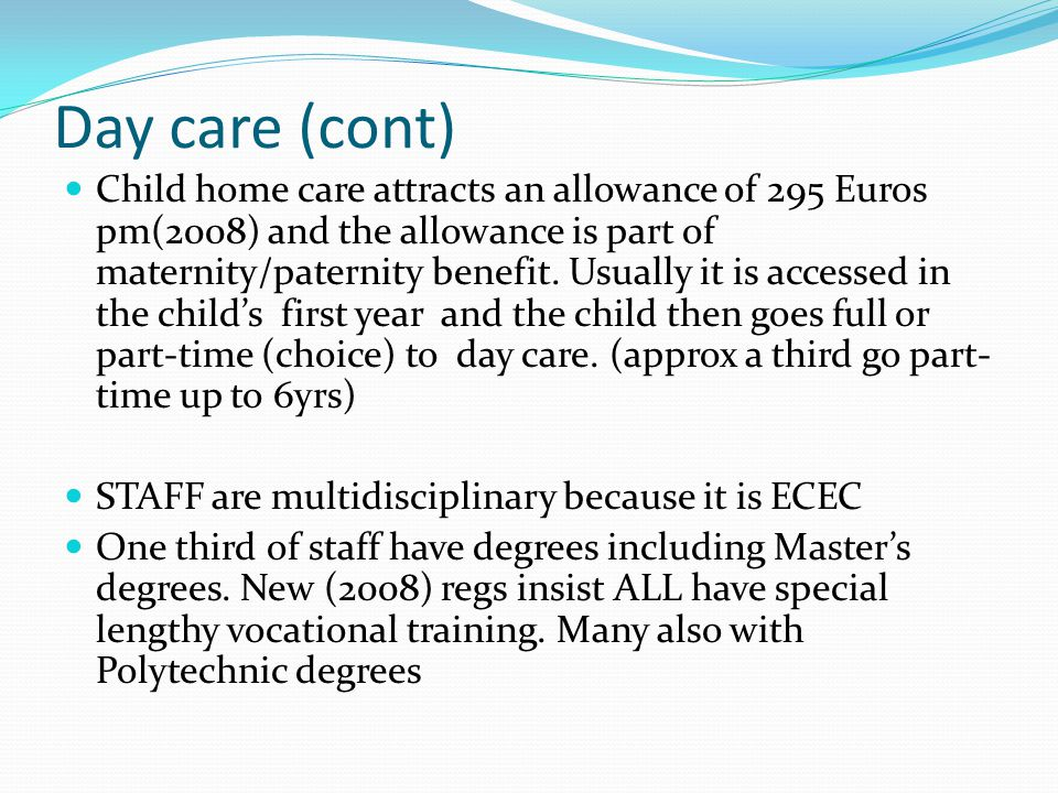 Day care (cont) Child home care attracts an allowance of 295 Euros pm(2008) and the allowance is part of maternity/paternity benefit.