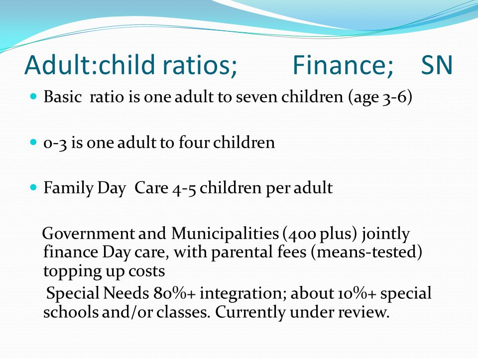 Adult:child ratios; Finance; SN Basic ratio is one adult to seven children (age 3-6) 0-3 is one adult to four children Family Day Care 4-5 children per adult Government and Municipalities (400 plus) jointly finance Day care, with parental fees (means-tested) topping up costs Special Needs 80%+ integration; about 10%+ special schools and/or classes.