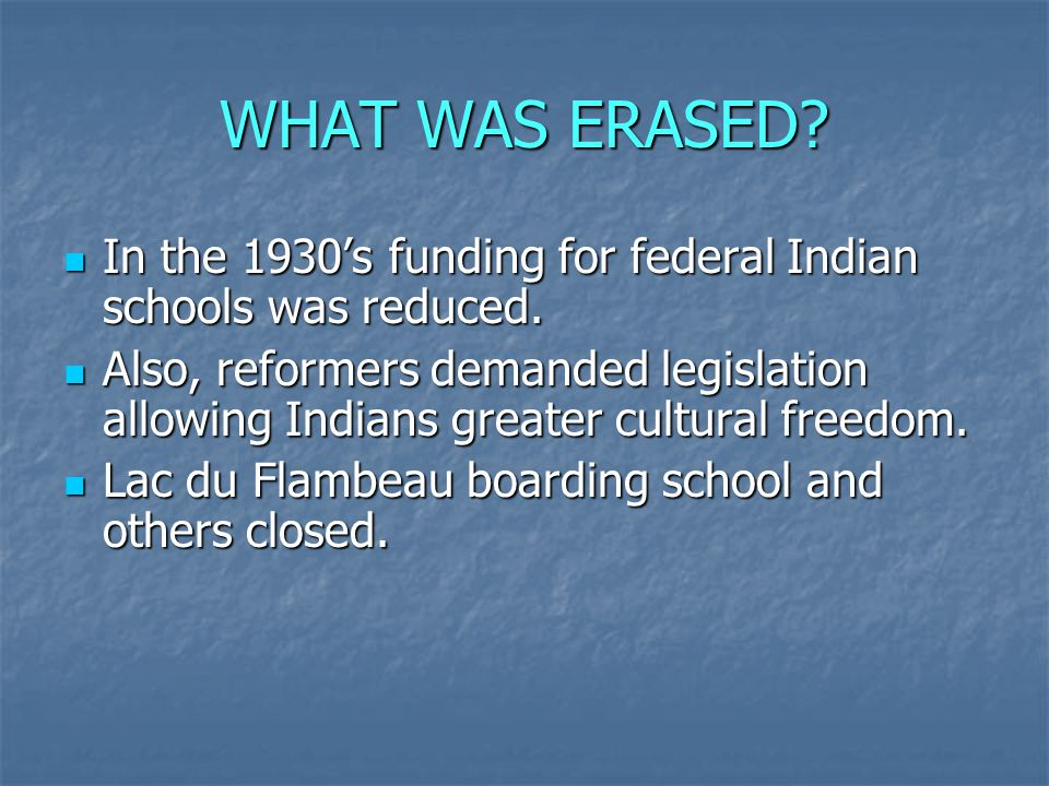 WHAT WAS ERASED? In the 1930's funding for federal Indian schools was reduced. In the 1930's funding for federal Indian schools was reduced. Also, ref