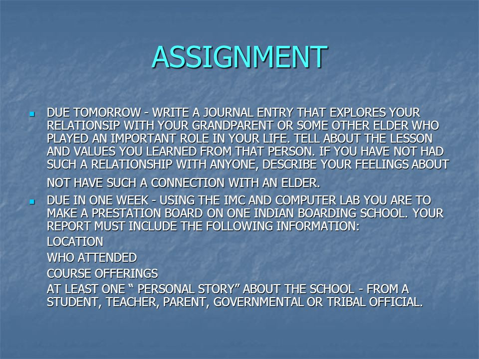 ASSIGNMENT DUE TOMORROW - WRITE A JOURNAL ENTRY THAT EXPLORES YOUR RELATIONSIP WITH YOUR GRANDPARENT OR SOME OTHER ELDER WHO PLAYED AN IMPORTANT ROLE IN YOUR LIFE.