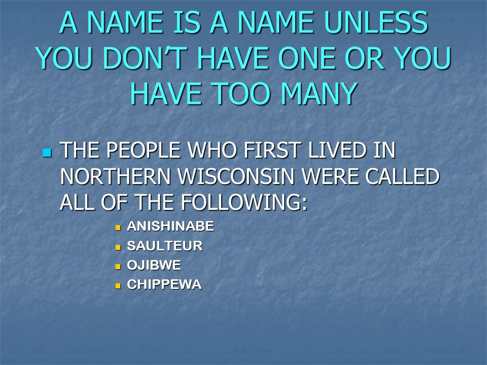 A NAME IS A NAME UNLESS YOU DON'T HAVE ONE OR YOU HAVE TOO MANY THE PEOPLE WHO FIRST LIVED IN NORTHERN WISCONSIN WERE CALLED ALL OF THE FOLLOWING: ANISHINABE SAULTEUR OJIBWE CHIPPEWA