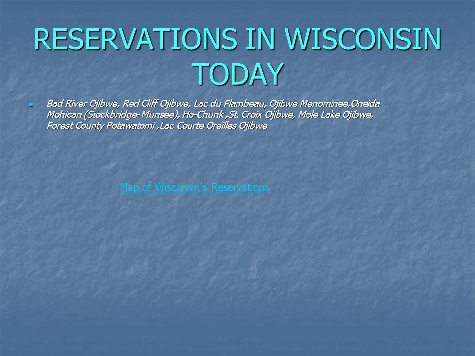 RESERVATIONS IN WISCONSIN TODAY Bad River Ojibwe, Red Cliff Ojibwe, Lac du Flambeau, Ojibwe Menominee,Oneida Mohican (Stockbridge- Munsee), Ho-Chunk,St.