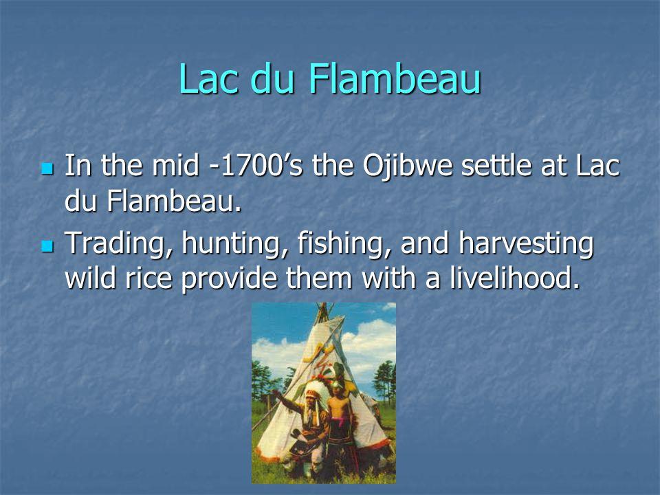 Lac du Flambeau In the mid -1700's the Ojibwe settle at Lac du Flambeau.