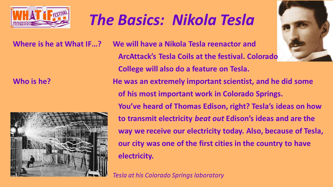 The Basics: Nikola Tesla Where is he at What IF… We will have a Nikola Tesla reenactor and ArcAttack's Tesla Coils at the festival.