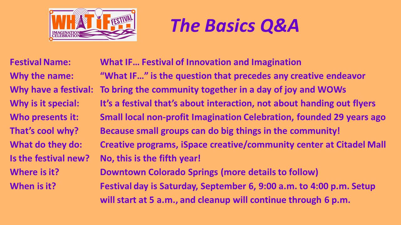 Festival Name:What IF… Festival of Innovation and Imagination Why the name: What IF… is the question that precedes any creative endeavor Why have a festival:To bring the community together in a day of joy and WOWs Why is it special:It's a festival that's about interaction, not about handing out flyers Who presents it:Small local non-profit Imagination Celebration, founded 29 years ago That's cool why?Because small groups can do big things in the community.