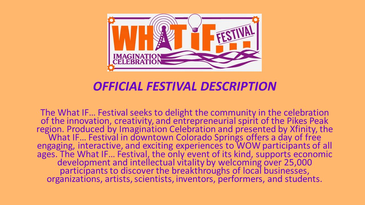 OFFICIAL FESTIVAL DESCRIPTION The What IF… Festival seeks to delight the community in the celebration of the innovation, creativity, and entrepreneurial spirit of the Pikes Peak region.