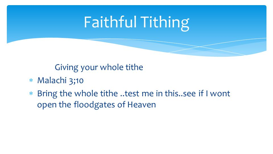 Giving your whole tithe  Malachi 3;10  Bring the whole tithe..test me in this..see if I wont open the floodgates of Heaven Faithful Tithing