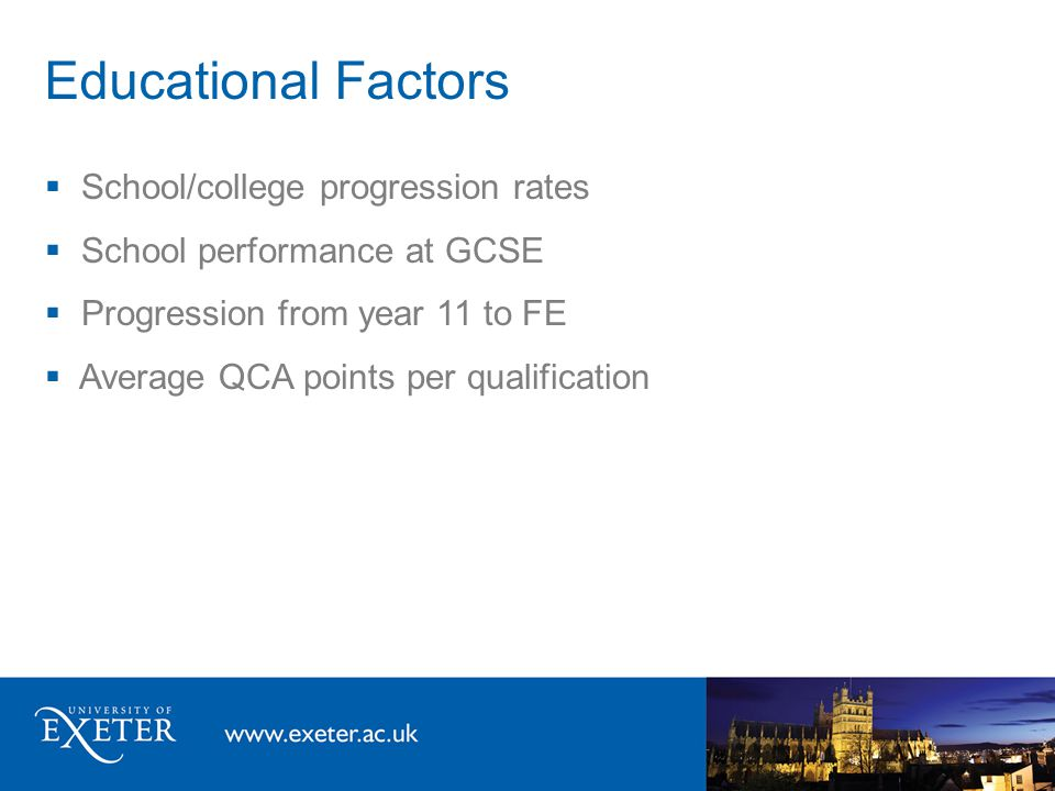 Educational Factors  School/college progression rates  School performance at GCSE  Progression from year 11 to FE  Average QCA points per qualific
