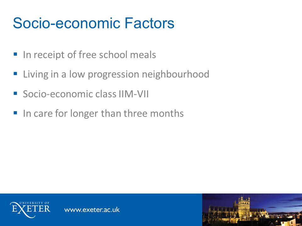 Socio-economic Factors  In receipt of free school meals  Living in a low progression neighbourhood  Socio-economic class IIM-VII  In care for long