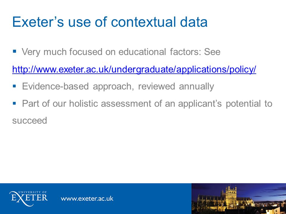 Exeter's use of contextual data  Very much focused on educational factors: See http://www.exeter.ac.uk/undergraduate/applications/policy/ http://www.