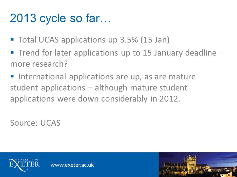 2013 cycle so far…  Total UCAS applications up 3.5% (15 Jan)  Trend for later applications up to 15 January deadline – more research?  Internationa