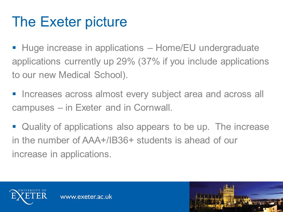 The Exeter picture  Huge increase in applications – Home/EU undergraduate applications currently up 29% (37% if you include applications to our new Medical School).