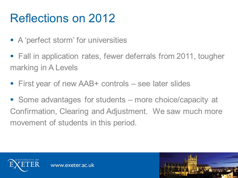 Reflections on 2012  A 'perfect storm' for universities  Fall in application rates, fewer deferrals from 2011, tougher marking in A Levels  First year of new AAB+ controls – see later slides  Some advantages for students – more choice/capacity at Confirmation, Clearing and Adjustment.