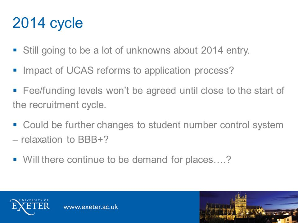 2014 cycle  Still going to be a lot of unknowns about 2014 entry.  Impact of UCAS reforms to application process?  Fee/funding levels won't be agre