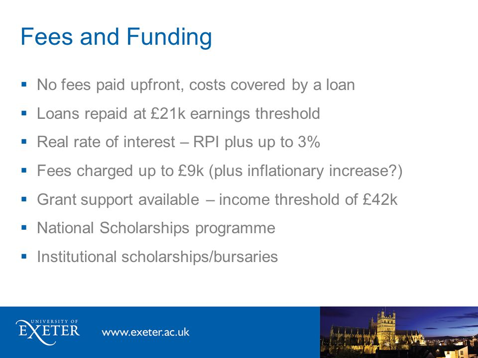 Fees and Funding  No fees paid upfront, costs covered by a loan  Loans repaid at £21k earnings threshold  Real rate of interest – RPI plus up to 3%