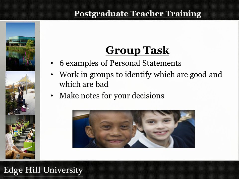 Postgraduate Teacher Training Group Task 6 examples of Personal Statements Work in groups to identify which are good and which are bad Make notes for your decisions