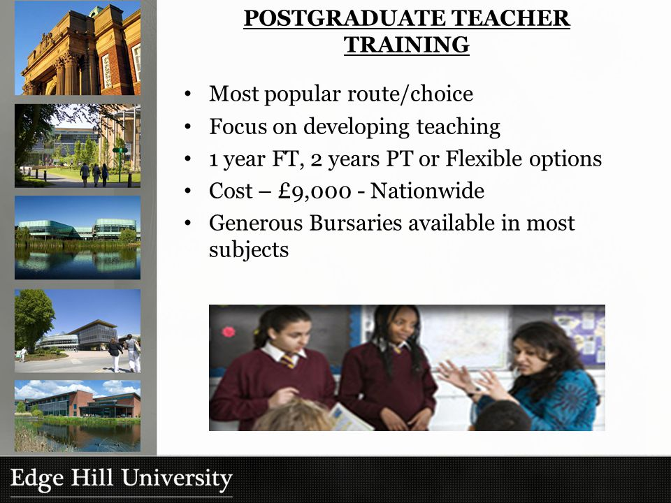 Most popular route/choice Focus on developing teaching 1 year FT, 2 years PT or Flexible options Cost – £9,000 - Nationwide Generous Bursaries available in most subjects POSTGRADUATE TEACHER TRAINING
