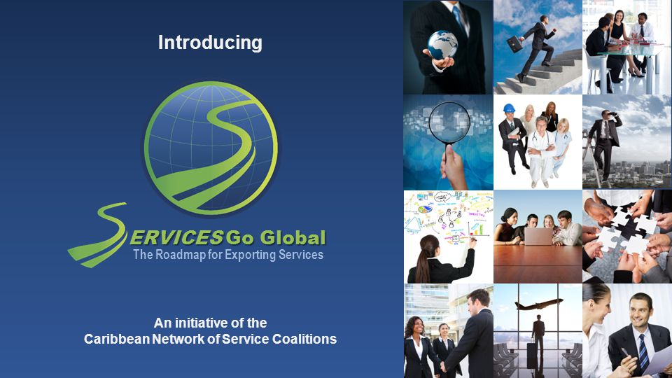 ERVICES Go Global The Roadmap for Exporting Services Introducing An initiative of the Caribbean Network of Service Coalitions
