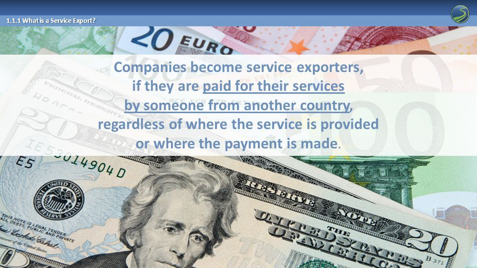 Companies become service exporters, if they are paid for their services by someone from another country, regardless of where the service is provided or where the payment is made.
