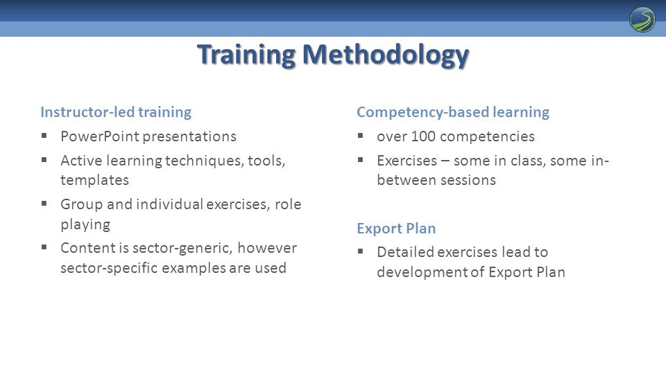 Training Methodology Instructor-led training  PowerPoint presentations  Active learning techniques, tools, templates  Group and individual exercises, role playing  Content is sector-generic, however sector-specific examples are used Competency-based learning  over 100 competencies  Exercises – some in class, some in- between sessions Export Plan  Detailed exercises lead to development of Export Plan