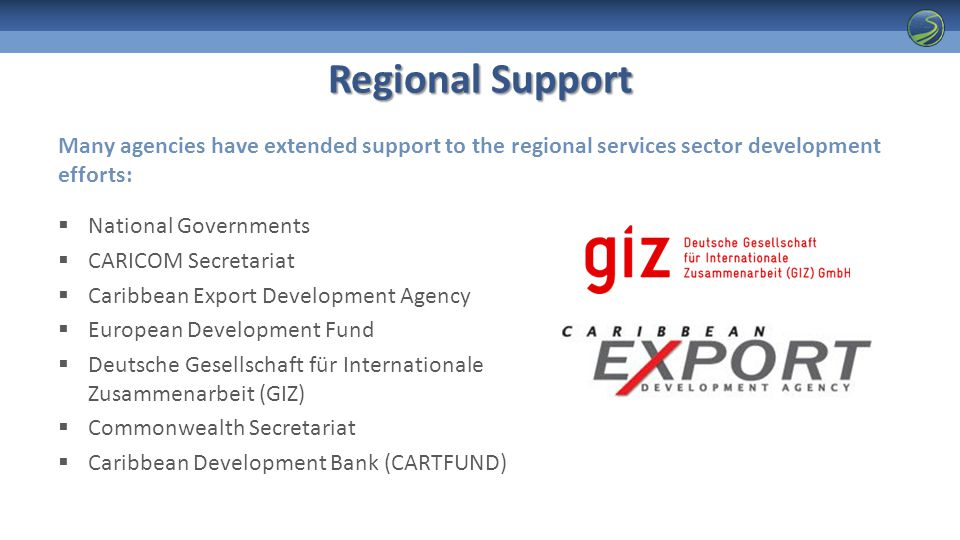 Regional Support  National Governments  CARICOM Secretariat  Caribbean Export Development Agency  European Development Fund  Deutsche Gesellschaft für Internationale Zusammenarbeit (GIZ)  Commonwealth Secretariat  Caribbean Development Bank (CARTFUND) Many agencies have extended support to the regional services sector development efforts:
