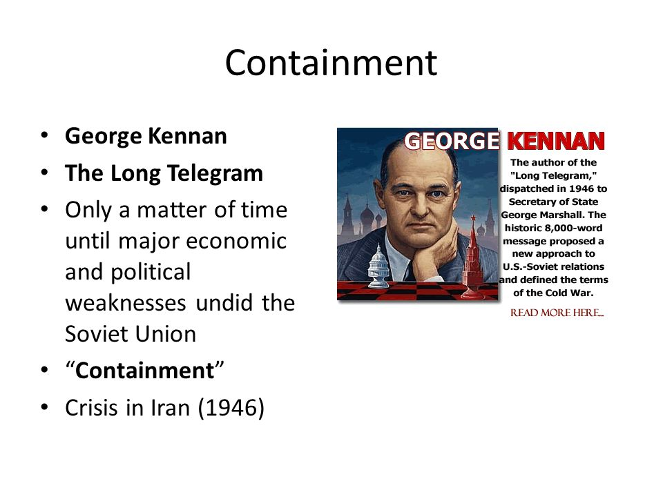 """Containment George Kennan The Long Telegram Only a matter of time until major economic and political weaknesses undid the Soviet Union """"Containment"""" C"""