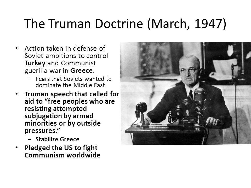 The Truman Doctrine (March, 1947) Action taken in defense of Soviet ambitions to control Turkey and Communist guerilla war in Greece. – Fears that Sov