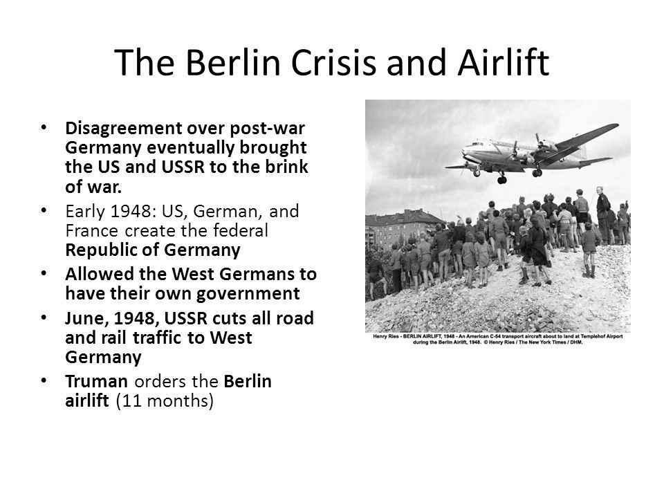 The Berlin Crisis and Airlift Disagreement over post-war Germany eventually brought the US and USSR to the brink of war. Early 1948: US, German, and F