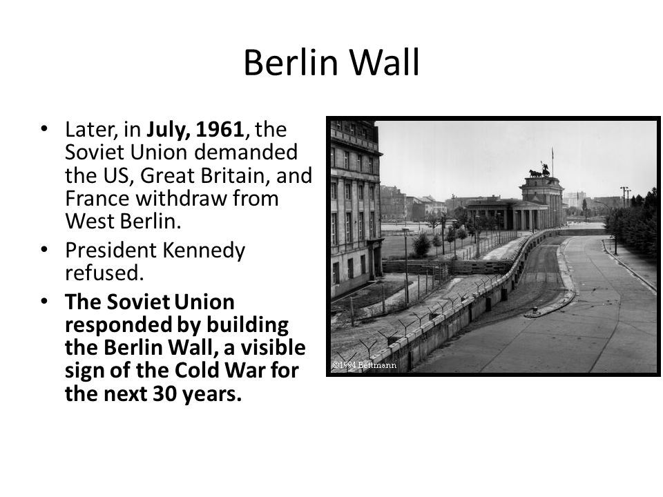 Berlin Wall Later, in July, 1961, the Soviet Union demanded the US, Great Britain, and France withdraw from West Berlin.