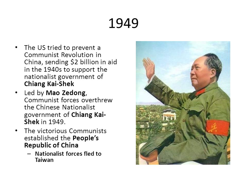 1949 The US tried to prevent a Communist Revolution in China, sending $2 billion in aid in the 1940s to support the nationalist government of Chiang Kai-Shek Led by Mao Zedong, Communist forces overthrew the Chinese Nationalist government of Chiang Kai- Shek in 1949.