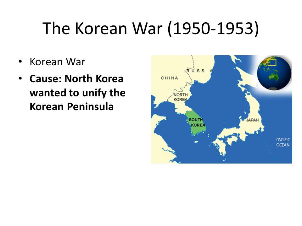 The Korean War (1950-1953) Korean War Cause: North Korea wanted to unify the Korean Peninsula