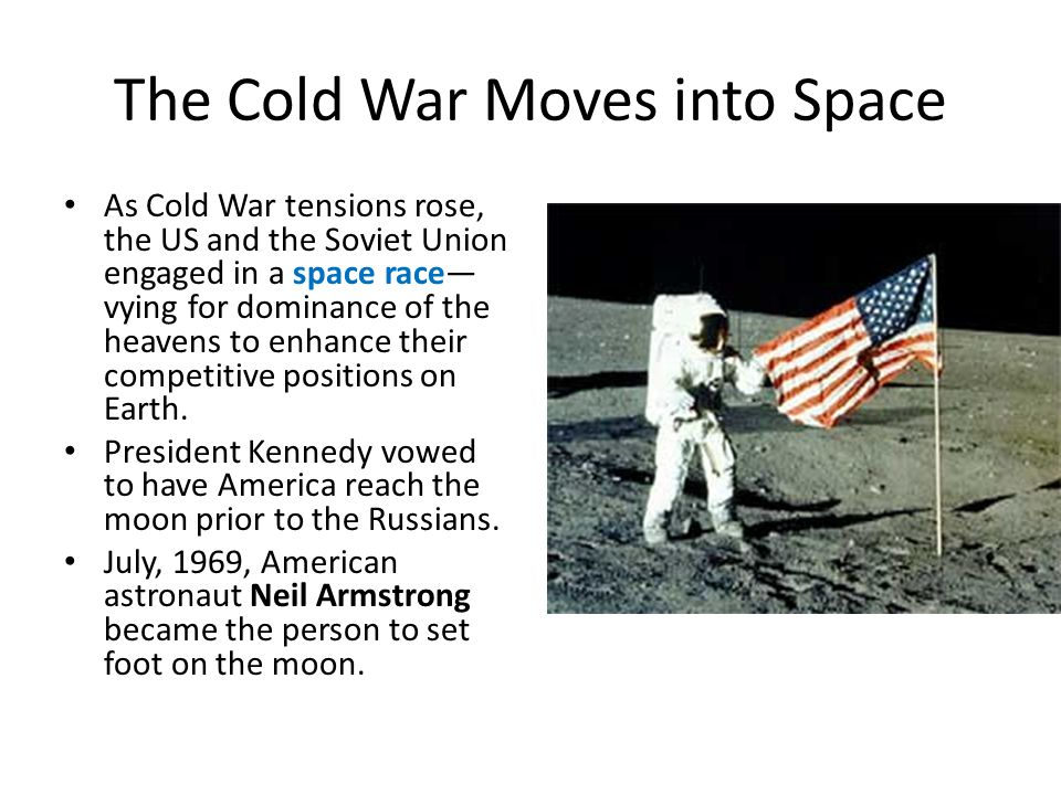 The Cold War Moves into Space As Cold War tensions rose, the US and the Soviet Union engaged in a space race— vying for dominance of the heavens to enhance their competitive positions on Earth.