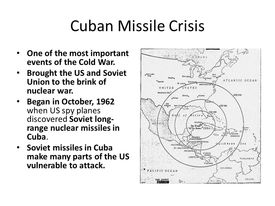 Cuban Missile Crisis One of the most important events of the Cold War. Brought the US and Soviet Union to the brink of nuclear war. Began in October,
