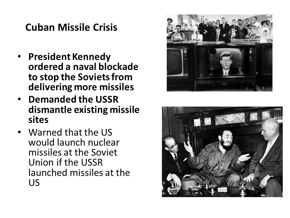 President Kennedy ordered a naval blockade to stop the Soviets from delivering more missiles Demanded the USSR dismantle existing missile sites Warned that the US would launch nuclear missiles at the Soviet Union if the USSR launched missiles at the US