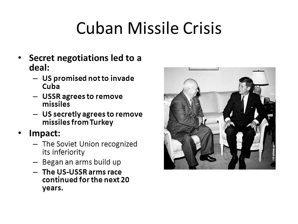 Cuban Missile Crisis Secret negotiations led to a deal: – US promised not to invade Cuba – USSR agrees to remove missiles – US secretly agrees to remove missiles from Turkey Impact: – The Soviet Union recognized its inferiority – Began an arms build up – The US-USSR arms race continued for the next 20 years.