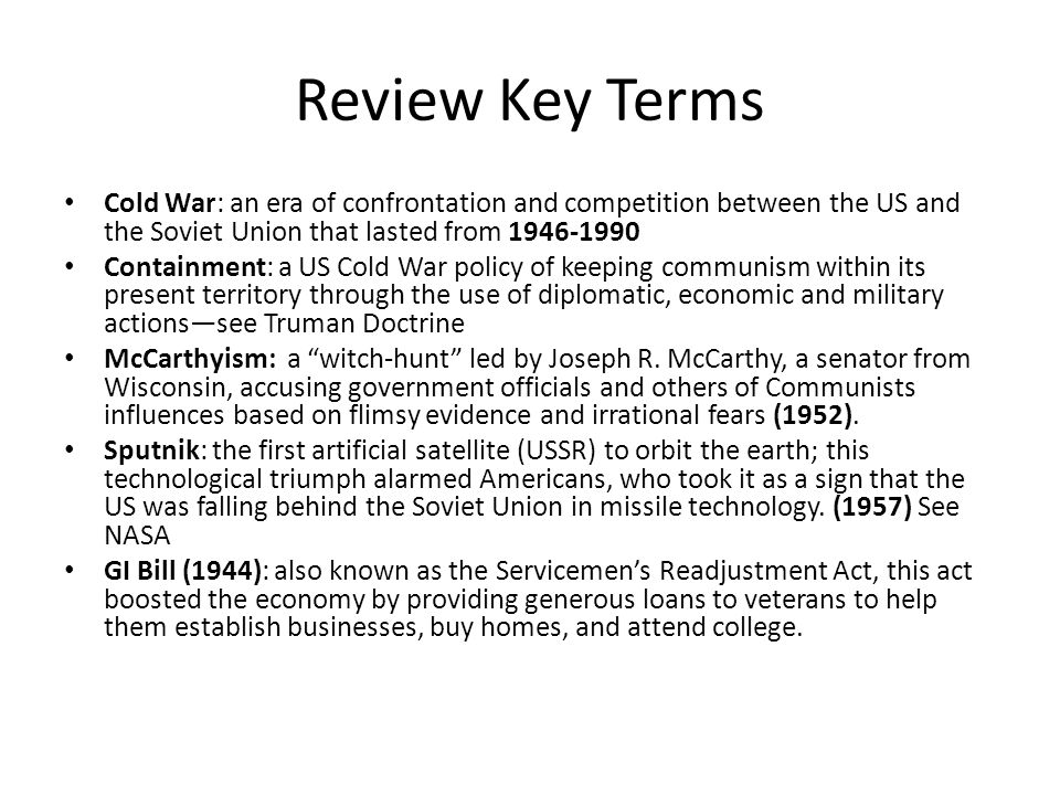 Review Key Terms Cold War: an era of confrontation and competition between the US and the Soviet Union that lasted from 1946-1990 Containment: a US Co