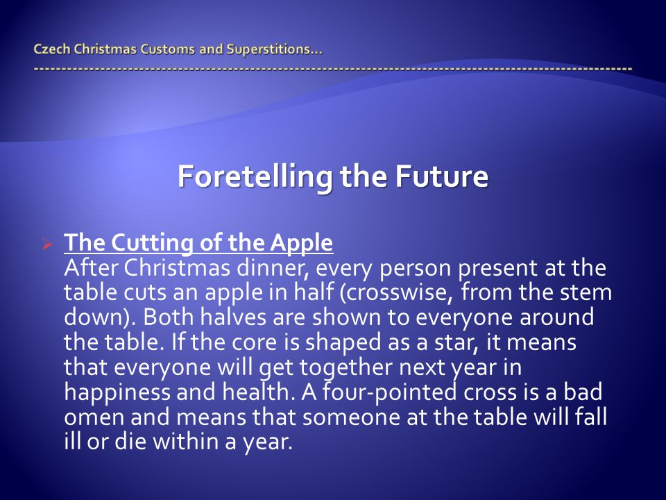 Foretelling the Future  The Cutting of the Apple After Christmas dinner, every person present at the table cuts an apple in half (crosswise, from the